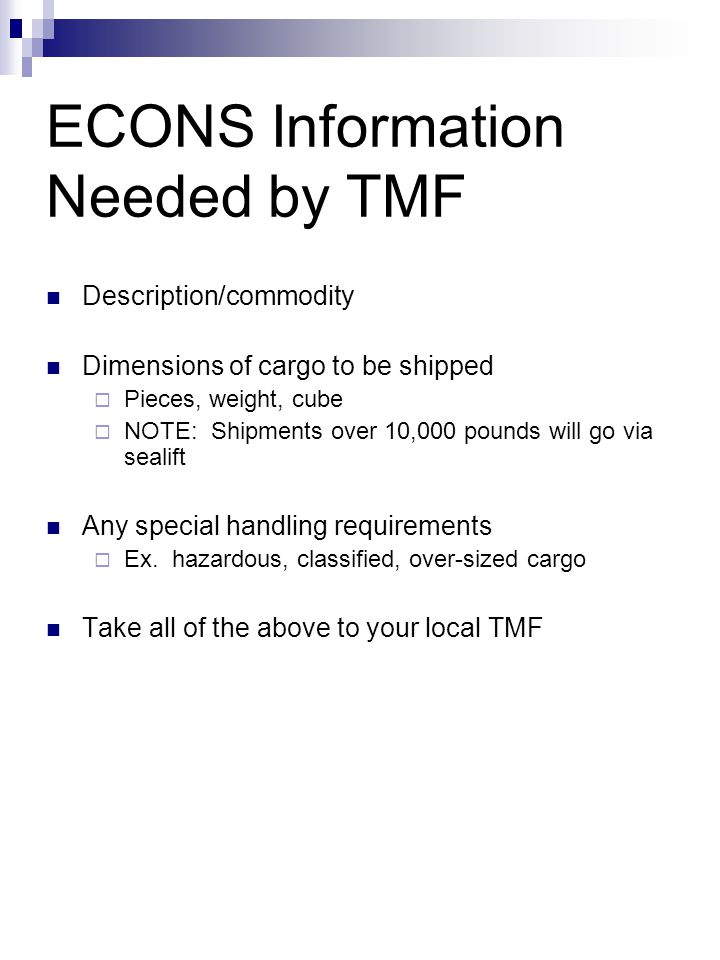 ECONS Information Needed by TMF Description/commodity Dimensions of cargo to be shipped  Pieces, weight, cube  NOTE: Shipments over 10,000 pounds wi