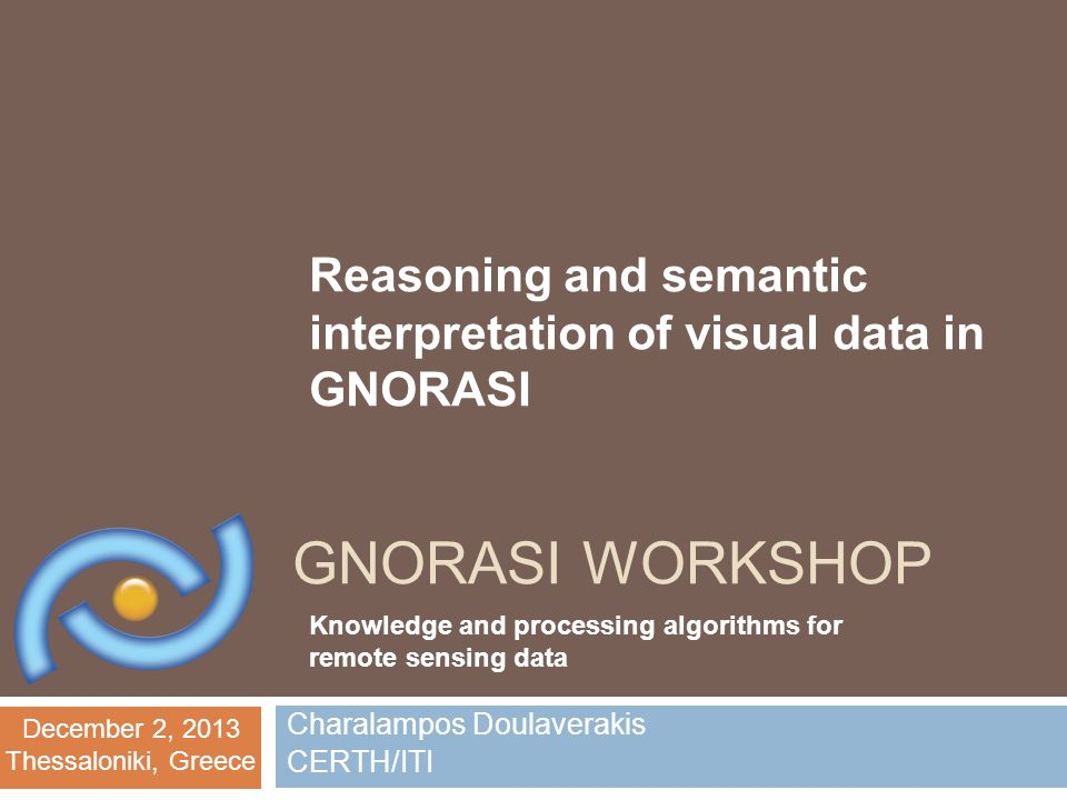 December 2, 2013 Thessaloniki, Greece GNORASI WORKSHOP Charalampos Doulaverakis CERTH/ITI Knowledge and processing algorithms for remote sensing data Reasoning and semantic interpretation of visual data in GNORASI