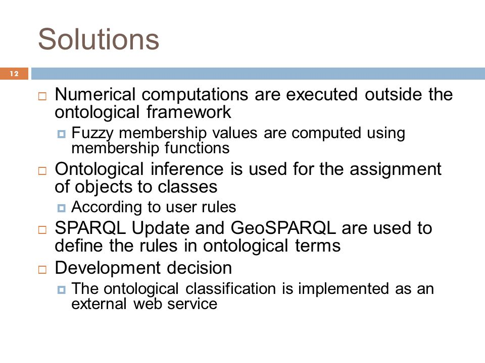 Solutions 12  Numerical computations are executed outside the ontological framework  Fuzzy membership values are computed using membership functions  Ontological inference is used for the assignment of objects to classes  According to user rules  SPARQL Update and GeoSPARQL are used to define the rules in ontological terms  Development decision  The ontological classification is implemented as an external web service