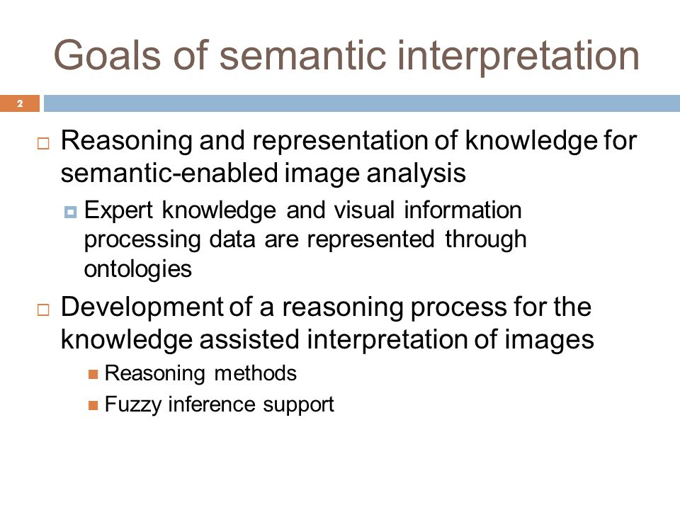 Goals of semantic interpretation  Reasoning and representation of knowledge for semantic-enabled image analysis  Expert knowledge and visual information processing data are represented through ontologies  Development of a reasoning process for the knowledge assisted interpretation of images Reasoning methods Fuzzy inference support 2