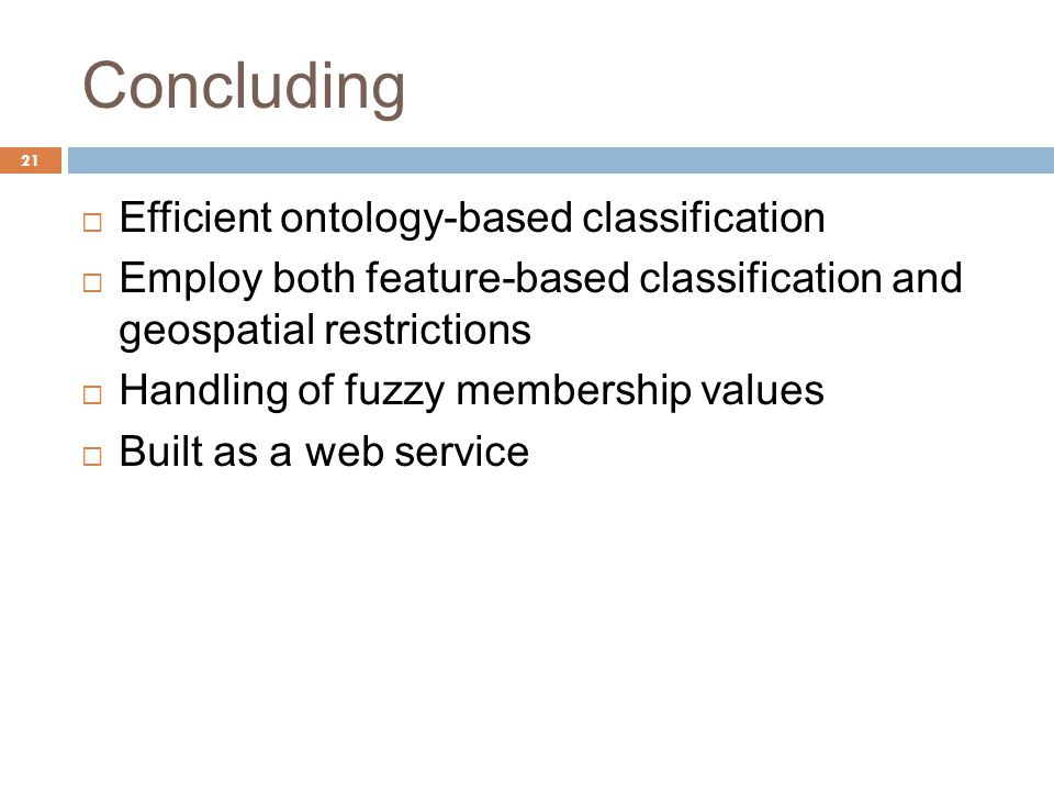Concluding 21  Efficient ontology-based classification  Employ both feature-based classification and geospatial restrictions  Handling of fuzzy membership values  Built as a web service