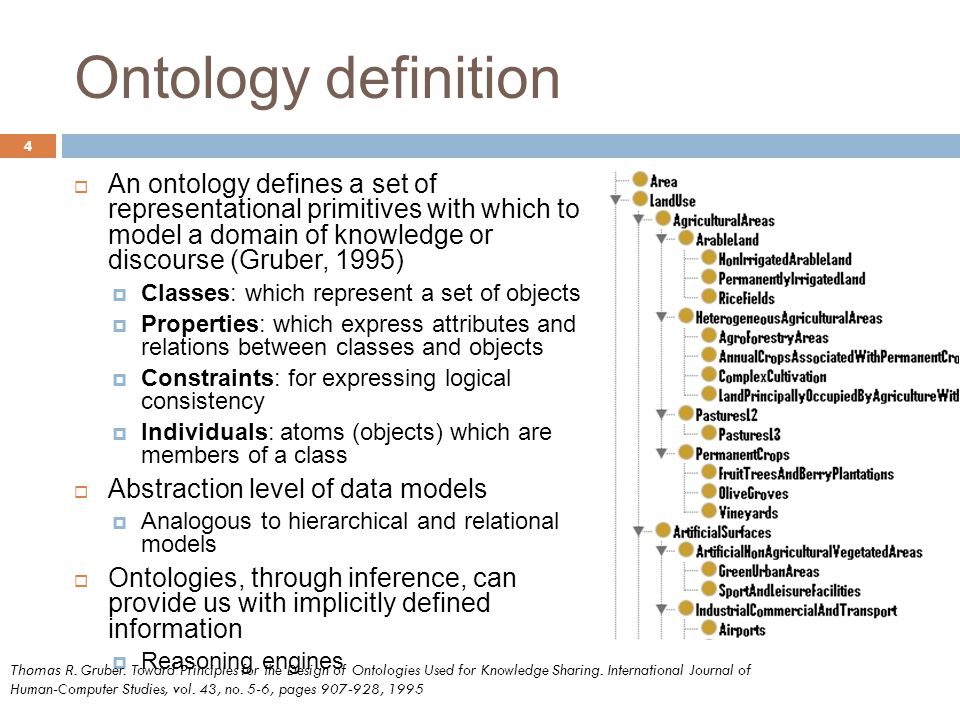 Ontology definition 4  An ontology defines a set of representational primitives with which to model a domain of knowledge or discourse (Gruber, 1995)  Classes: which represent a set of objects  Properties: which express attributes and relations between classes and objects  Constraints: for expressing logical consistency  Individuals: atoms (objects) which are members of a class  Abstraction level of data models  Analogous to hierarchical and relational models  Ontologies, through inference, can provide us with implicitly defined information  Reasoning engines Thomas R.
