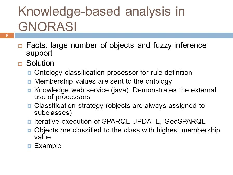 Knowledge-based analysis in GNORASI 9  Facts: large number of objects and fuzzy inference support  Solution  Ontology classification processor for rule definition  Membership values are sent to the ontology  Knowledge web service (java).