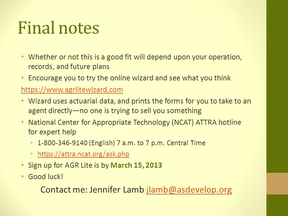 Final notes Whether or not this is a good fit will depend upon your operation, records, and future plans Encourage you to try the online wizard and see what you think https://www.agrlitewizard.com Wizard uses actuarial data, and prints the forms for you to take to an agent directly—no one is trying to sell you something National Center for Appropriate Technology (NCAT) ATTRA hotline for expert help 1-800-346-9140 (English) 7 a.m.