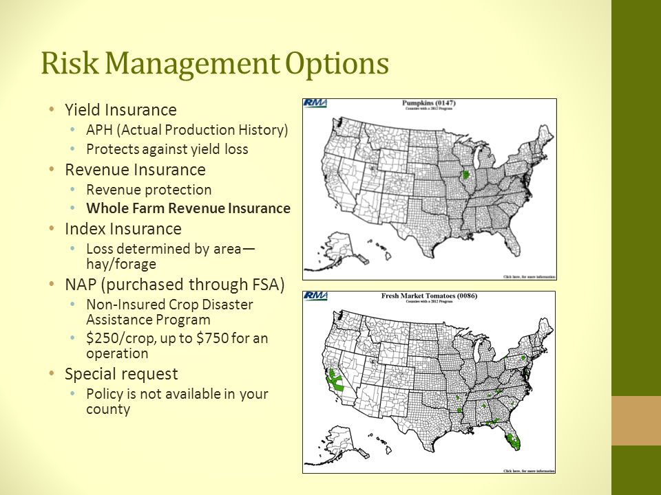Risk Management Options Yield Insurance APH (Actual Production History) Protects against yield loss Revenue Insurance Revenue protection Whole Farm Revenue Insurance Index Insurance Loss determined by area— hay/forage NAP (purchased through FSA) Non-Insured Crop Disaster Assistance Program $250/crop, up to $750 for an operation Special request Policy is not available in your county