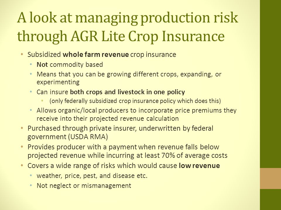 A look at managing production risk through AGR Lite Crop Insurance Subsidized whole farm revenue crop insurance Not commodity based Means that you can be growing different crops, expanding, or experimenting Can insure both crops and livestock in one policy (only federally subsidized crop insurance policy which does this) Allows organic/local producers to incorporate price premiums they receive into their projected revenue calculation Purchased through private insurer, underwritten by federal government (USDA RMA) Provides producer with a payment when revenue falls below projected revenue while incurring at least 70% of average costs Covers a wide range of risks which would cause low revenue weather, price, pest, and disease etc.