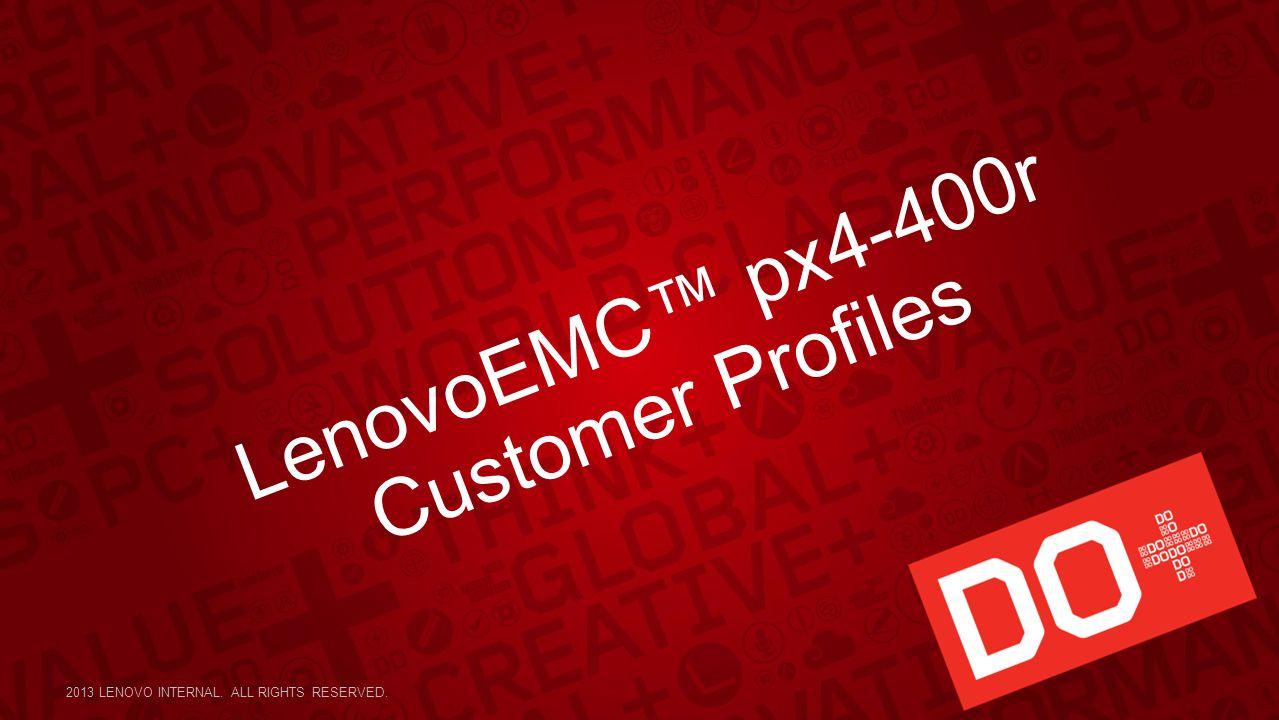 LenovoEMC™ px4-400r Customer Profiles 2013 LENOVO INTERNAL. ALL RIGHTS RESERVED.