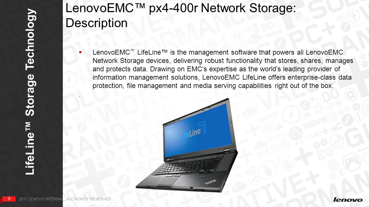 99 LenovoEMC™ px4-400r Network Storage: Description Complete, Easy-to-use Backup Solution for Small-to Medium-sized Businesses (SMBs)  LenovoEMC ™ LifeLine™ is the management software that powers all LenovoEMC Network Storage devices, delivering robust functionality that stores, shares, manages and protects data.