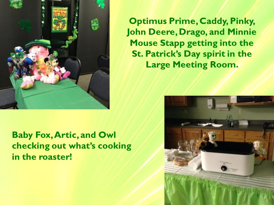 Optimus Prime, Caddy, Pinky, John Deere, Drago, and Minnie Mouse Stapp getting into the St. Patrick's Day spirit in the Large Meeting Room. Baby Fox,
