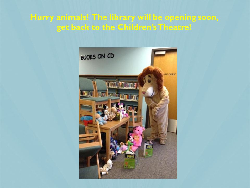Hurry animals! The library will be opening soon, get back to the Children's Theatre!