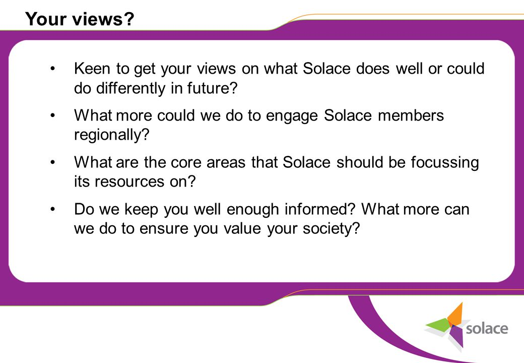 Your views. Keen to get your views on what Solace does well or could do differently in future.