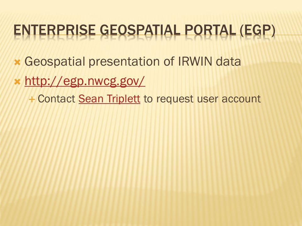  Geospatial presentation of IRWIN data  http://egp.nwcg.gov/ http://egp.nwcg.gov/  Contact Sean Triplett to request user accountSean Triplett