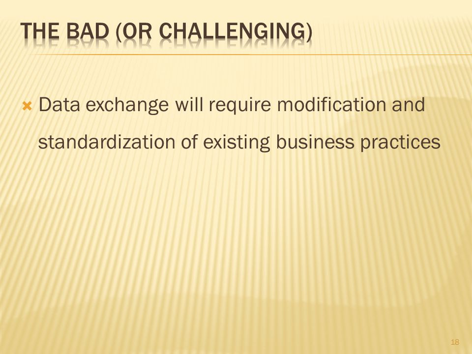 18  Data exchange will require modification and standardization of existing business practices