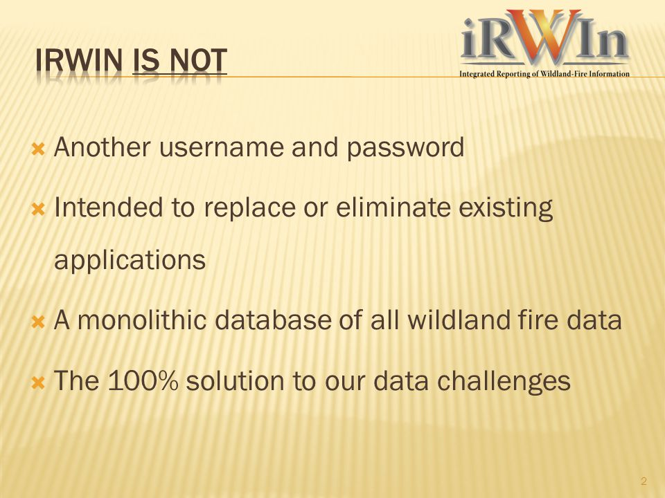  Another username and password  Intended to replace or eliminate existing applications  A monolithic database of all wildland fire data  The 100%