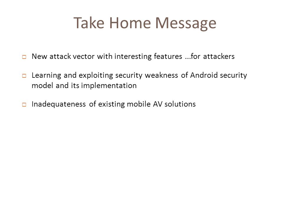 Take Home Message  New attack vector with interesting features...for attackers  Learning and exploiting security weakness of Android security model and its implementation  Inadequateness of existing mobile AV solutions