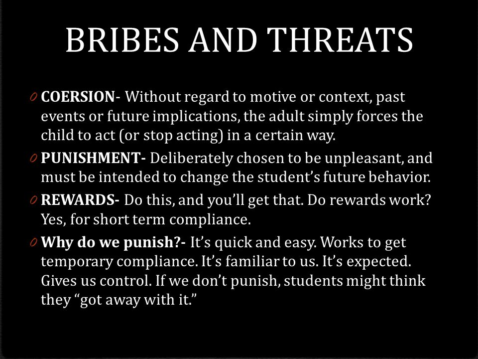BRIBES AND THREATS 0 COERSION- Without regard to motive or context, past events or future implications, the adult simply forces the child to act (or stop acting) in a certain way.