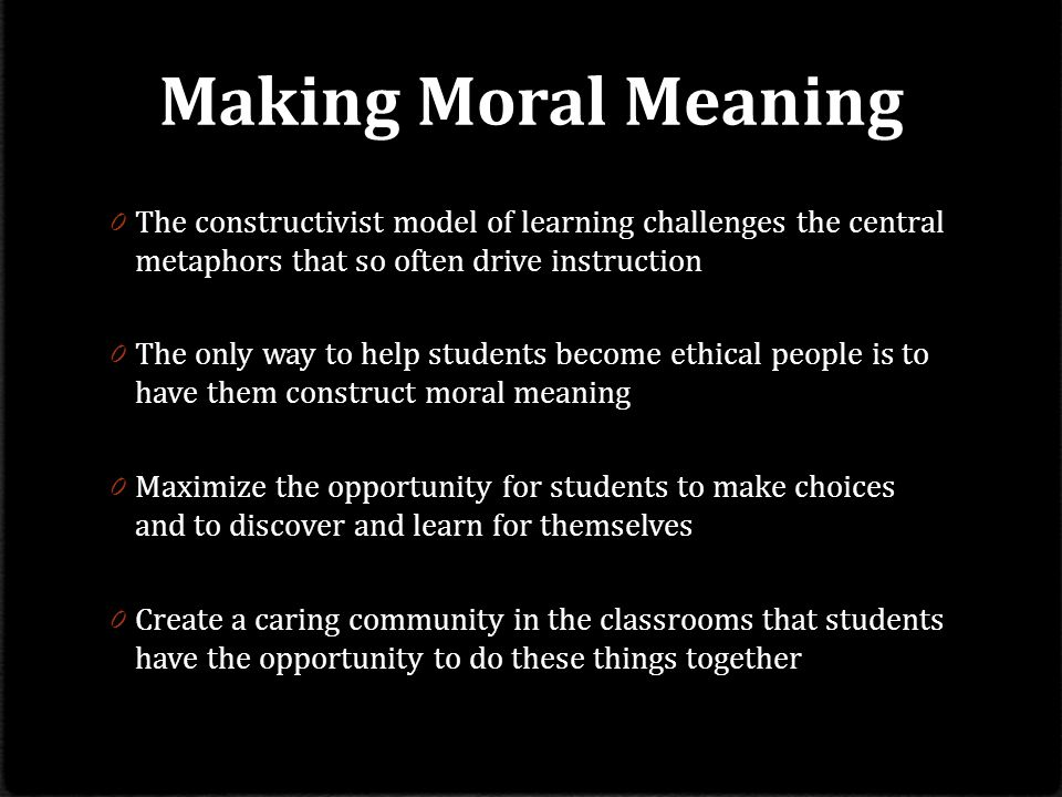 Making Moral Meaning 0 The constructivist model of learning challenges the central metaphors that so often drive instruction 0 The only way to help students become ethical people is to have them construct moral meaning 0 Maximize the opportunity for students to make choices and to discover and learn for themselves 0 Create a caring community in the classrooms that students have the opportunity to do these things together