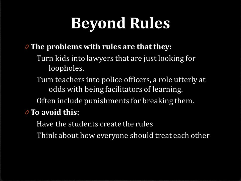 Beyond Rules 0 The problems with rules are that they: Turn kids into lawyers that are just looking for loopholes.