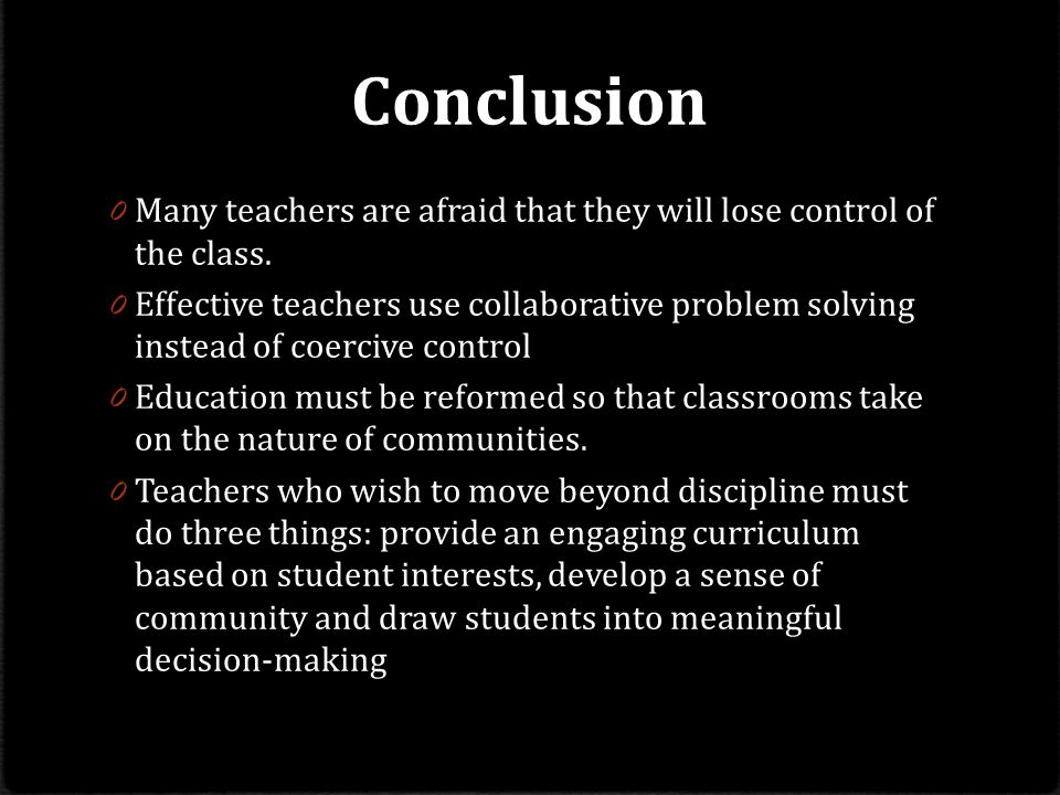 Conclusion 0 Many teachers are afraid that they will lose control of the class.