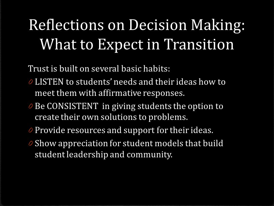 Reflections on Decision Making: What to Expect in Transition Trust is built on several basic habits: 0 LISTEN to students' needs and their ideas how to meet them with affirmative responses.