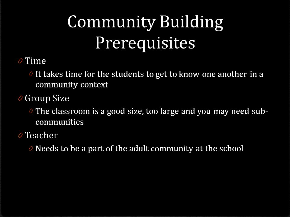 Community Building Prerequisites 0 Time 0 It takes time for the students to get to know one another in a community context 0 Group Size 0 The classroom is a good size, too large and you may need sub- communities 0 Teacher 0 Needs to be a part of the adult community at the school