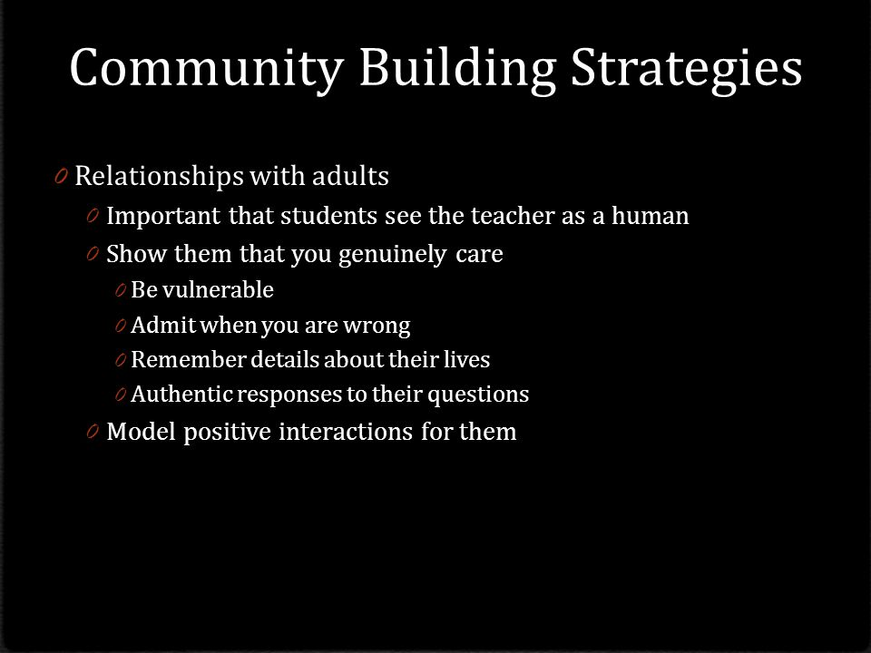 Community Building Strategies 0 Relationships with adults 0 Important that students see the teacher as a human 0 Show them that you genuinely care 0 Be vulnerable 0 Admit when you are wrong 0 Remember details about their lives 0 Authentic responses to their questions 0 Model positive interactions for them