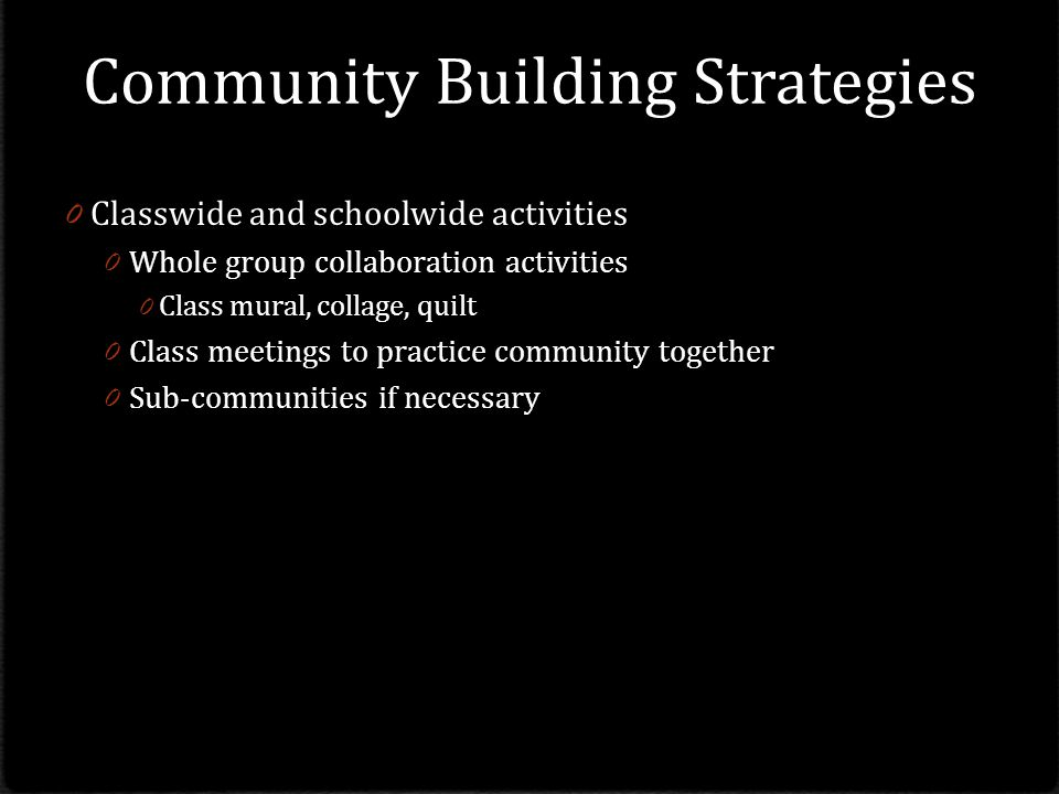 Community Building Strategies 0 Classwide and schoolwide activities 0 Whole group collaboration activities 0 Class mural, collage, quilt 0 Class meetings to practice community together 0 Sub-communities if necessary