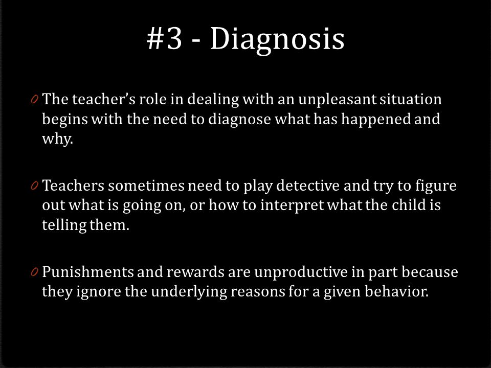 #3 - Diagnosis 0 The teacher's role in dealing with an unpleasant situation begins with the need to diagnose what has happened and why.