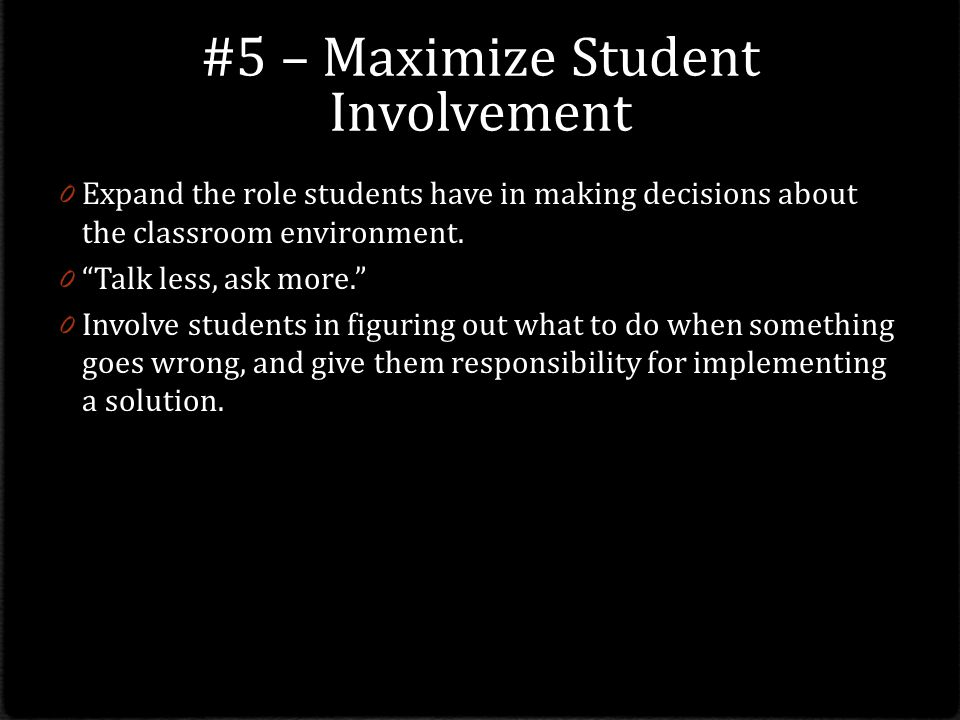 #5 – Maximize Student Involvement 0 Expand the role students have in making decisions about the classroom environment.