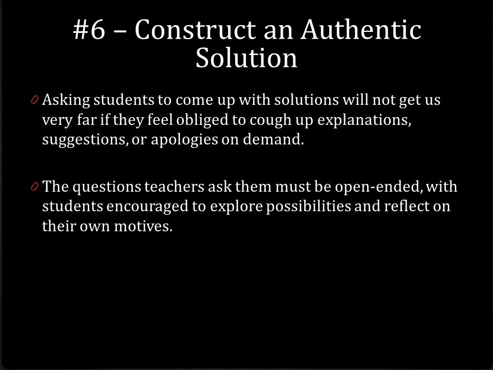 #6 – Construct an Authentic Solution 0 Asking students to come up with solutions will not get us very far if they feel obliged to cough up explanations, suggestions, or apologies on demand.