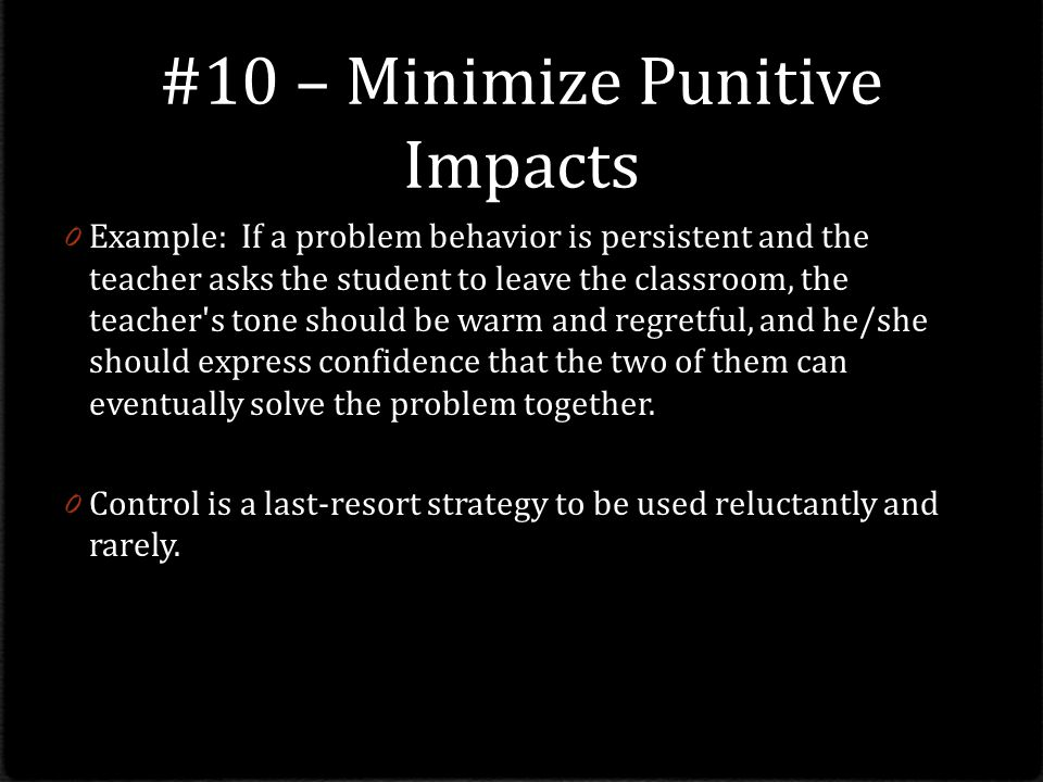 #10 – Minimize Punitive Impacts 0 Example: If a problem behavior is persistent and the teacher asks the student to leave the classroom, the teacher s tone should be warm and regretful, and he/she should express confidence that the two of them can eventually solve the problem together.
