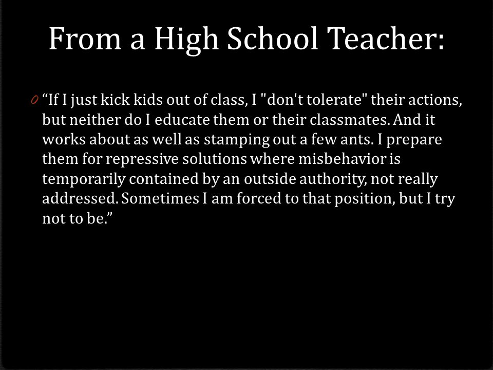 From a High School Teacher: 0 If I just kick kids out of class, I don t tolerate their actions, but neither do I educate them or their classmates.