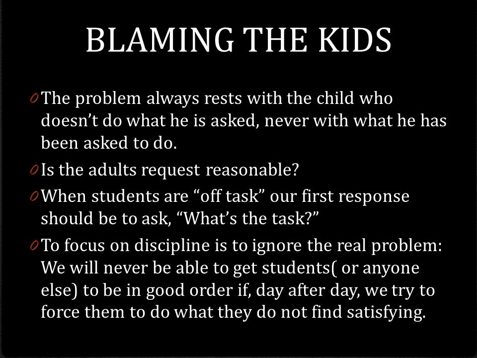 BLAMING THE KIDS 0 The problem always rests with the child who doesn't do what he is asked, never with what he has been asked to do.