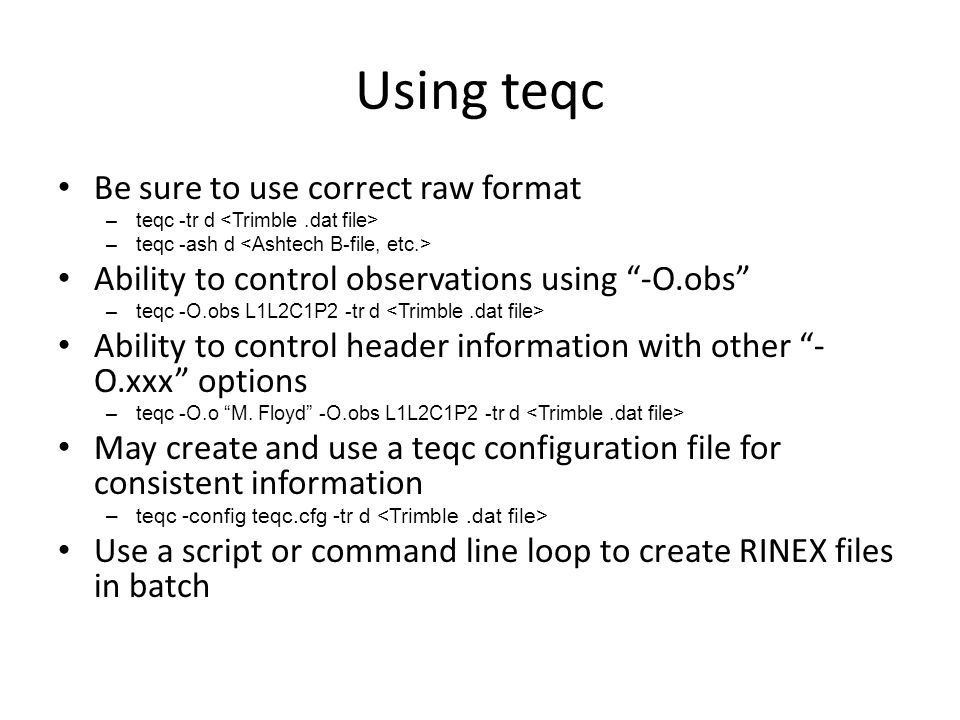 """Using teqc Be sure to use correct raw format –teqc -tr d –teqc -ash d Ability to control observations using """"-O.obs"""" –teqc -O.obs L1L2C1P2 -tr d Abili"""