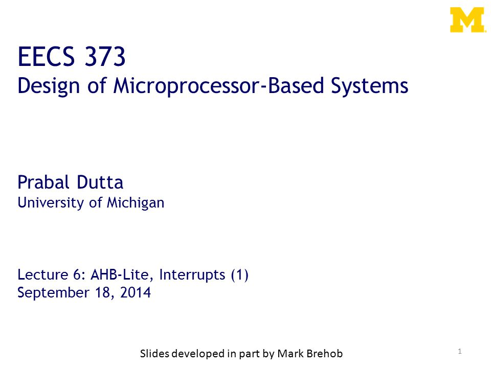 1 EECS 373 Design of Microprocessor-Based Systems Prabal Dutta University of Michigan Lecture 6: AHB-Lite, Interrupts (1) September 18, 2014 Slides developed in part by Mark Brehob