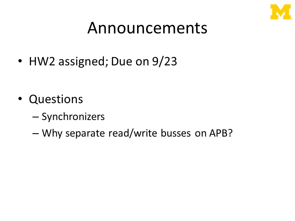 Announcements HW2 assigned; Due on 9/23 Questions – Synchronizers – Why separate read/write busses on APB?