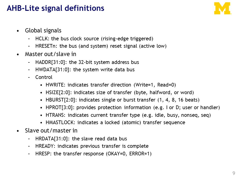 9 AHB-Lite signal definitions Global signals –HCLK: the bus clock source (rising-edge triggered) –HRESETn: the bus (and system) reset signal (active low) Master out/slave in –HADDR[31:0]: the 32-bit system address bus –HWDATA[31:0]: the system write data bus –Control HWRITE: indicates transfer direction (Write=1, Read=0) HSIZE[2:0]: indicates size of transfer (byte, halfword, or word) HBURST[2:0]: indicates single or burst transfer (1, 4, 8, 16 beats) HPROT[3:0]: provides protection information (e.g.