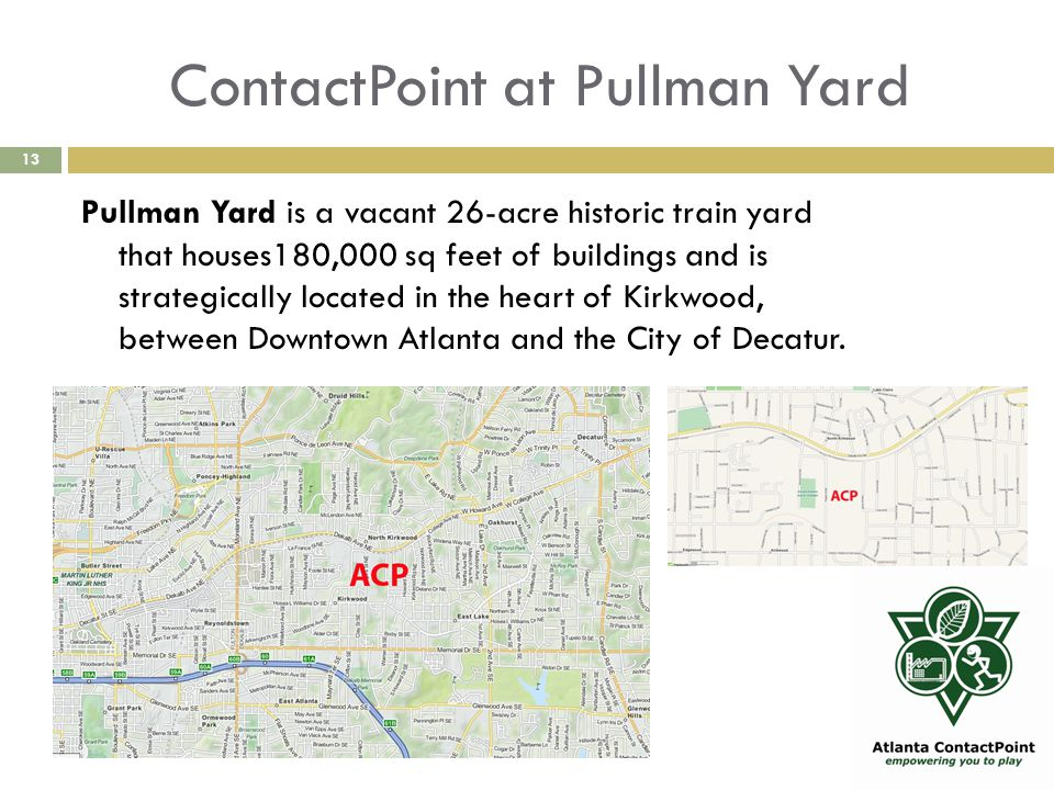 ContactPoint at Pullman Yard 13 Pullman Yard is a vacant 26-acre historic train yard that houses180,000 sq feet of buildings and is strategically located in the heart of Kirkwood, between Downtown Atlanta and the City of Decatur.