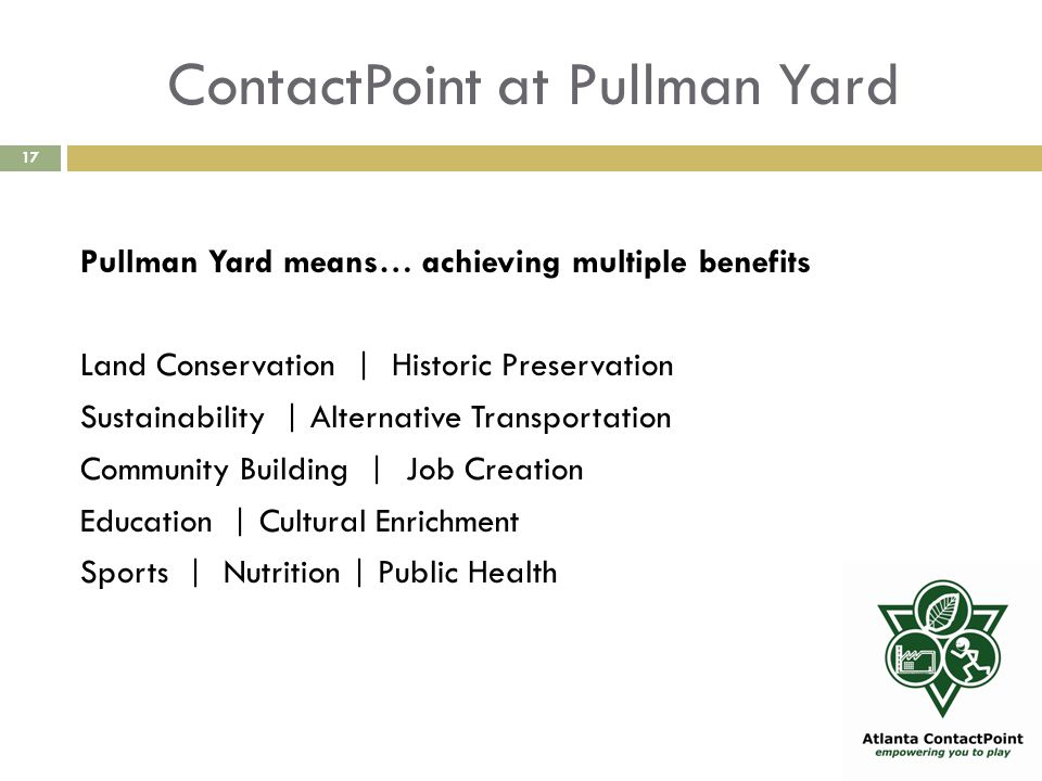 ContactPoint at Pullman Yard 17 Pullman Yard means… achieving multiple benefits Land Conservation | Historic Preservation Sustainability | Alternative Transportation Community Building | Job Creation Education | Cultural Enrichment Sports | Nutrition | Public Health