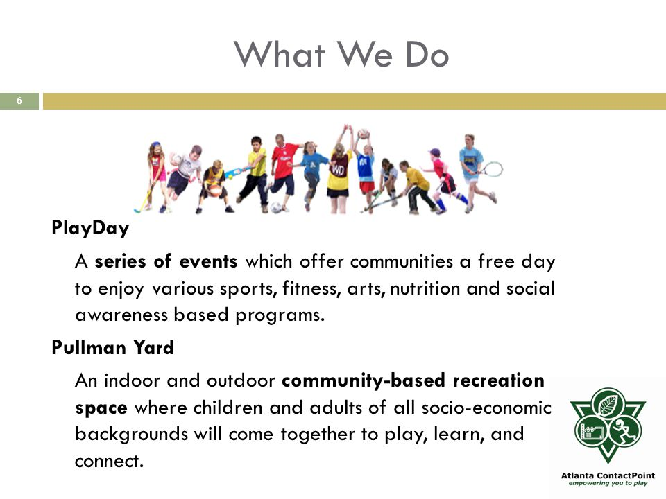 What We Do 6 PlayDay A series of events which offer communities a free day to enjoy various sports, fitness, arts, nutrition and social awareness based programs.
