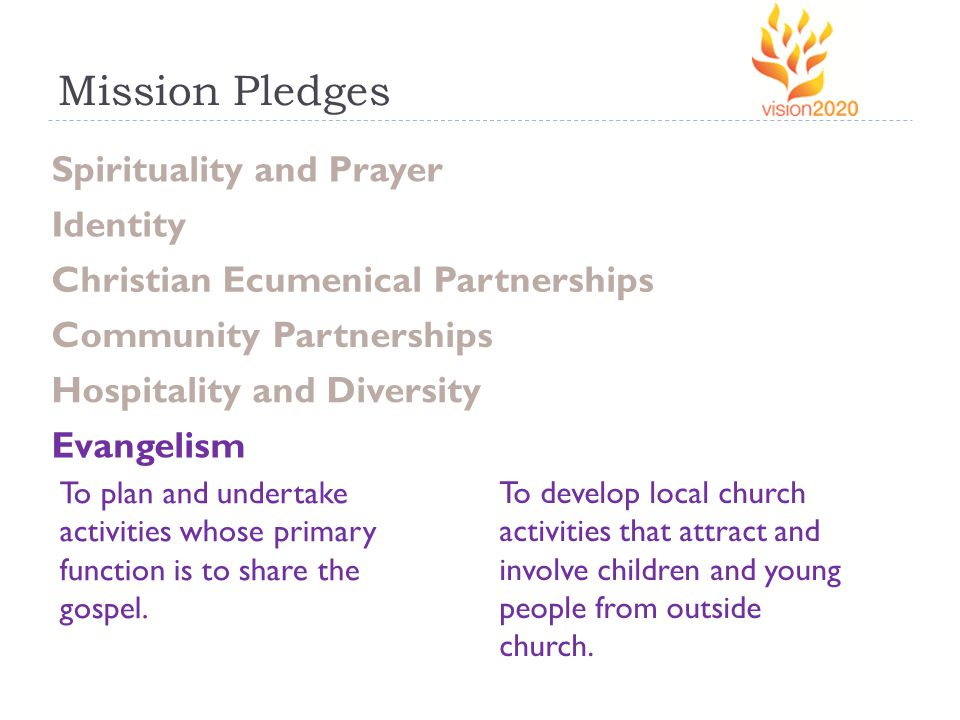 Mission Pledges Spirituality and Prayer Identity Christian Ecumenical Partnerships Community Partnerships Hospitality and Diversity Evangelism To plan and undertake activities whose primary function is to share the gospel.