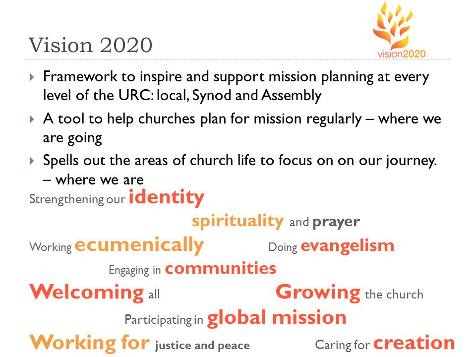 Vision 2020  Framework to inspire and support mission planning at every level of the URC: local, Synod and Assembly  A tool to help churches plan for mission regularly – where we are going  Spells out the areas of church life to focus on on our journey.
