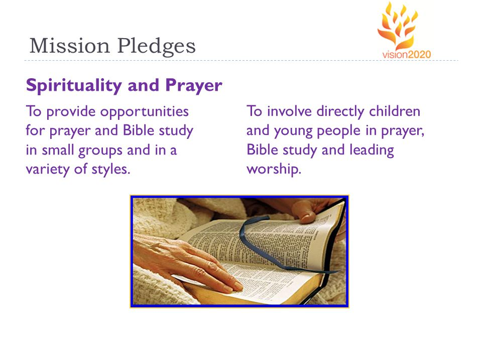 Mission Pledges Spirituality and Prayer To provide opportunities for prayer and Bible study in small groups and in a variety of styles.