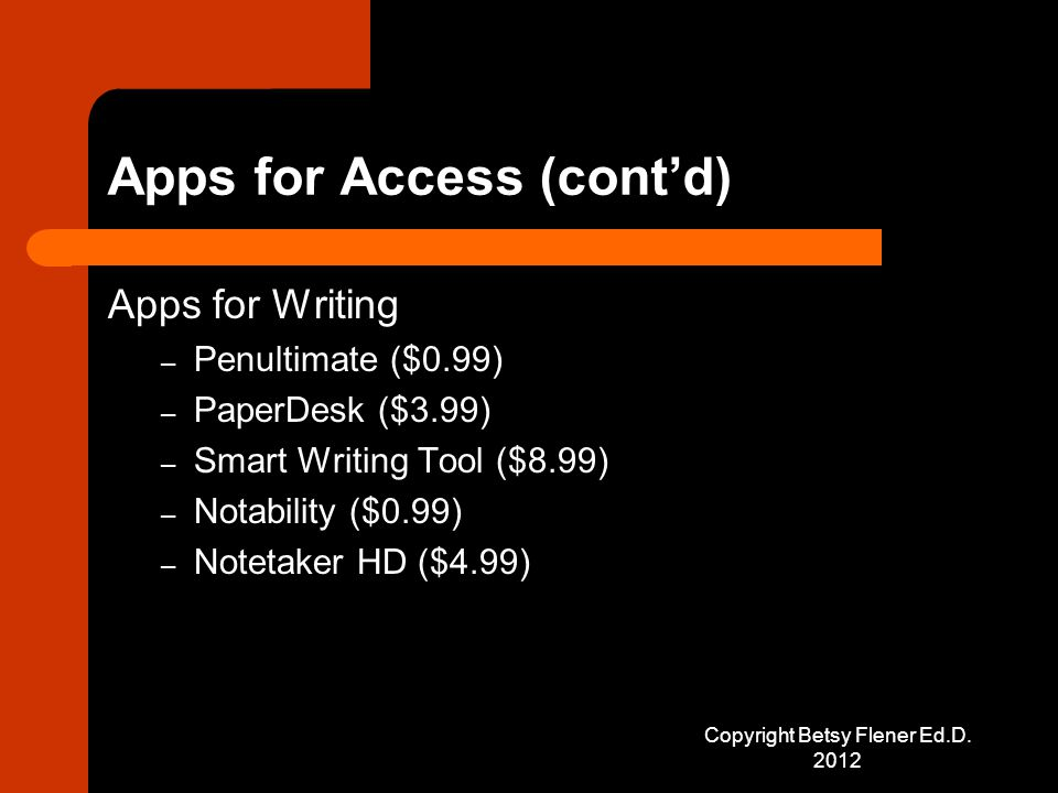 Apps for Access (cont'd) Apps for Writing – Penultimate ($0.99) – PaperDesk ($3.99) – Smart Writing Tool ($8.99) – Notability ($0.99) – Notetaker HD ($4.99) Copyright Betsy Flener Ed.D.