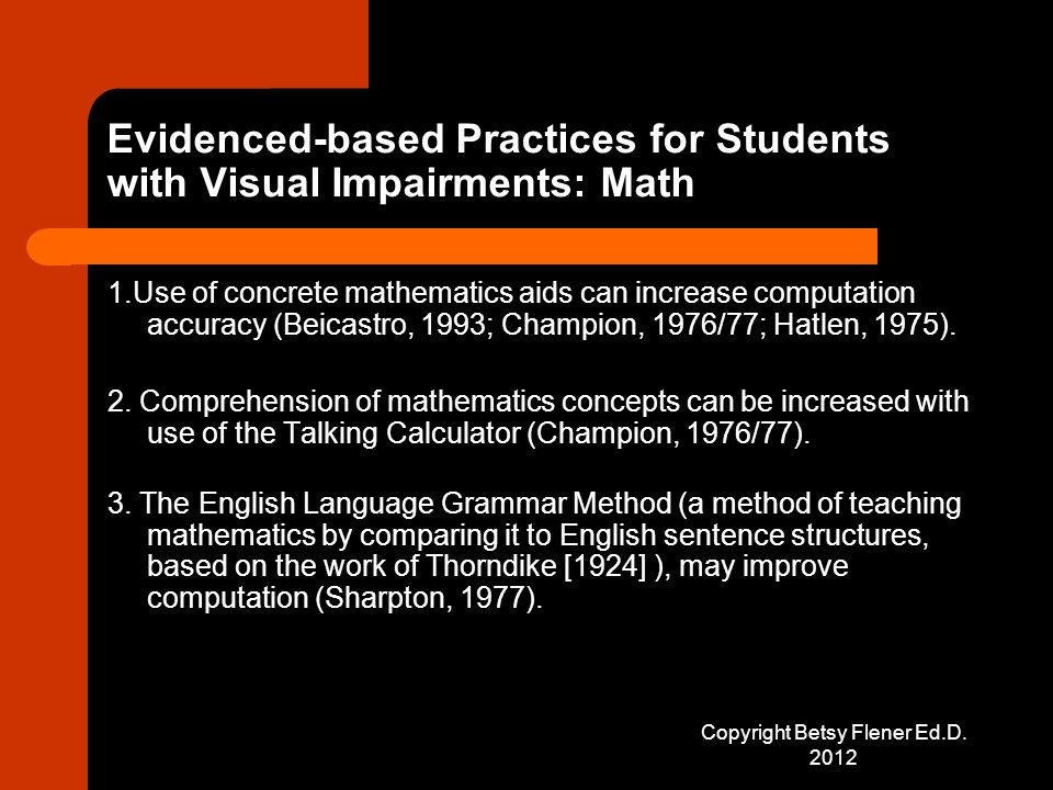 Evidenced-based Practices for Students with Visual Impairments: Math 1.Use of concrete mathematics aids can increase computation accuracy (Beicastro, 1993; Champion, 1976/77; Hatlen, 1975).