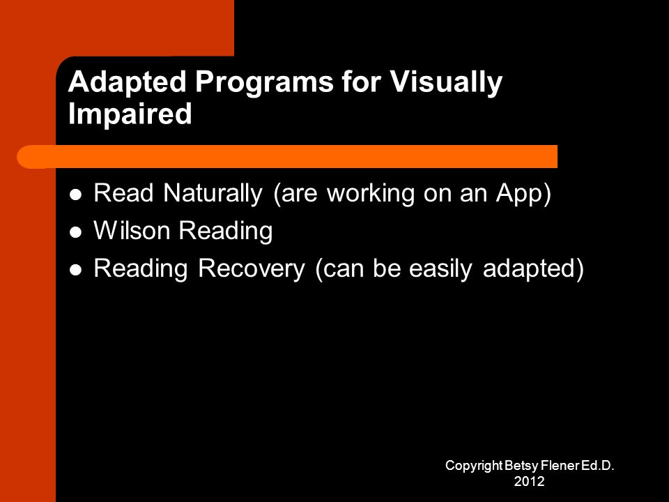 Adapted Programs for Visually Impaired Read Naturally (are working on an App) Wilson Reading Reading Recovery (can be easily adapted) Copyright Betsy Flener Ed.D.