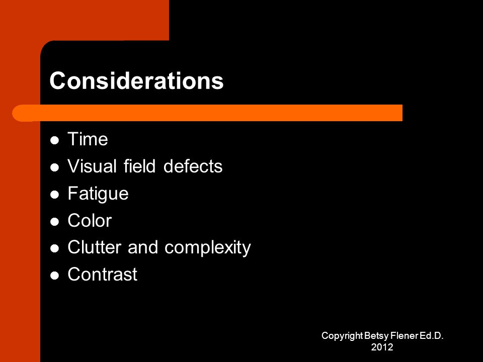 Considerations Time Visual field defects Fatigue Color Clutter and complexity Contrast Copyright Betsy Flener Ed.D.