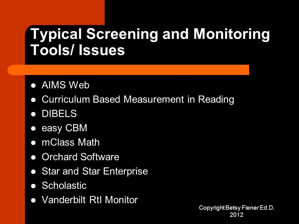 Typical Screening and Monitoring Tools/ Issues AIMS Web Curriculum Based Measurement in Reading DIBELS easy CBM mClass Math Orchard Software Star and Star Enterprise Scholastic Vanderbilt RtI Monitor Copyright Betsy Flener Ed.D.