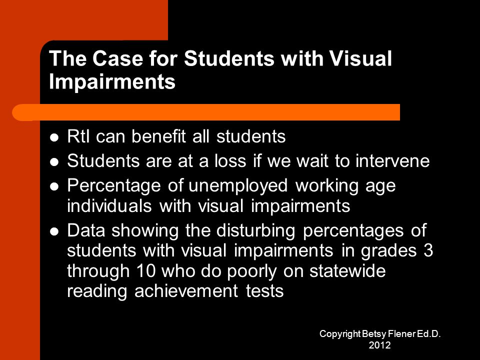 The Case for Students with Visual Impairments RtI can benefit all students Students are at a loss if we wait to intervene Percentage of unemployed working age individuals with visual impairments Data showing the disturbing percentages of students with visual impairments in grades 3 through 10 who do poorly on statewide reading achievement tests Copyright Betsy Flener Ed.D.
