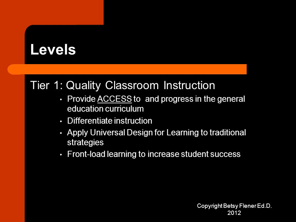 Levels Tier 1: Quality Classroom Instruction Provide ACCESS to and progress in the general education curriculum Differentiate instruction Apply Universal Design for Learning to traditional strategies Front-load learning to increase student success Copyright Betsy Flener Ed.D.